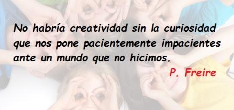 No habría creatividad sin la curiosidad que nos ´pone pacientemente impacientes ante un mundo que no hicimos. P. Freire